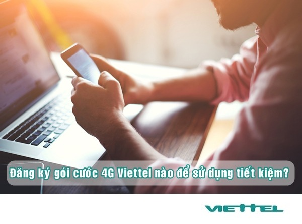 Đăng ký gói cước 4G Viettel nào để sử dụng tiết kiệm nhất?