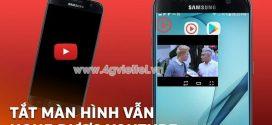 Thủ thuật: Nghe nhạc Youtube tắt màn hình điện thoại Android và IOS